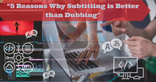 5 Reasons Why Subtitling is Better than Dubbing