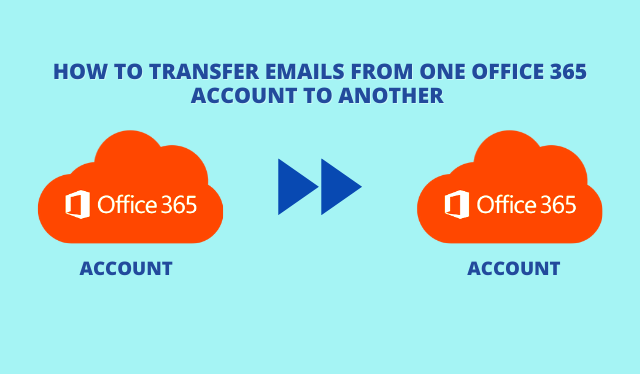 How to Transfer Emails from One Office 365 Account to Another – Simplified