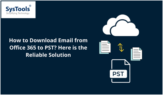 How to Download Email from Office 365 to PST Here is the Reliable Solution